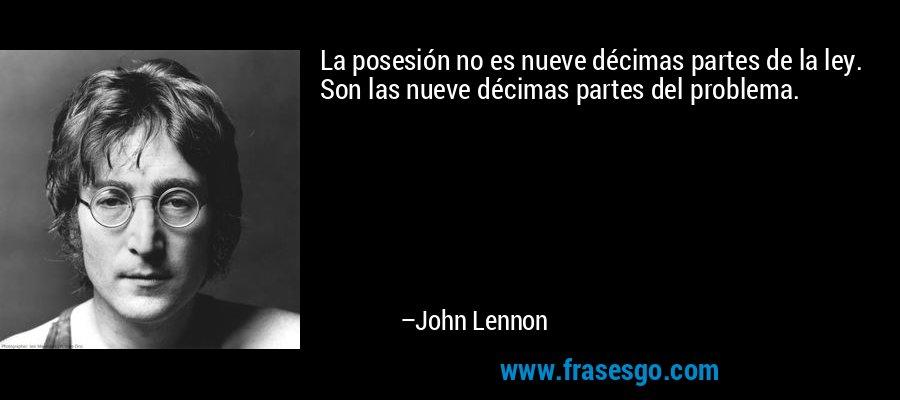 La posesión no es nueve décimas partes de la ley. Son las nueve décimas partes del problema. – John Lennon