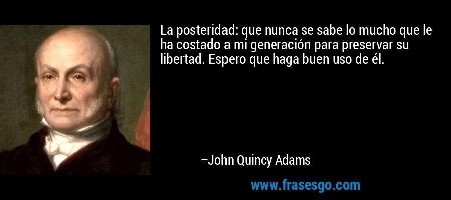 La posteridad: que nunca se sabe lo mucho que le ha costado a mi generación para preservar su libertad. Espero que haga buen uso de él. – John Quincy Adams