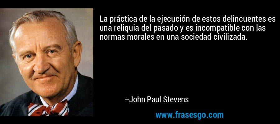 La práctica de la ejecución de estos delincuentes es una reliquia del pasado y es incompatible con las normas morales en una sociedad civilizada. – John Paul Stevens