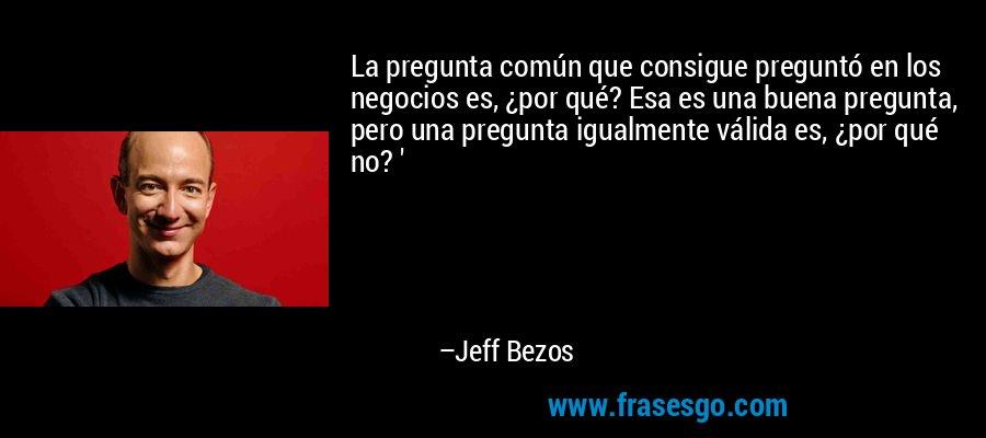 La pregunta común que consigue preguntó en los negocios es, ¿por qué? Esa es una buena pregunta, pero una pregunta igualmente válida es, ¿por qué no? ' – Jeff Bezos