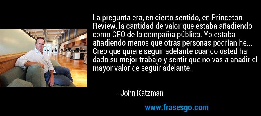 La pregunta era, en cierto sentido, en Princeton Review, la cantidad de valor que estaba añadiendo como CEO de la compañía pública. Yo estaba añadiendo menos que otras personas podrían he... Creo que quiere seguir adelante cuando usted ha dado su mejor trabajo y sentir que no vas a añadir el mayor valor de seguir adelante. – John Katzman
