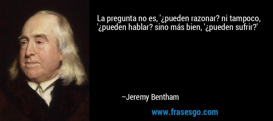 La pregunta no es, '¿pueden razonar? ni tampoco, '¿pueden hablar? sino más bien, '¿pueden sufrir?' – Jeremy Bentham