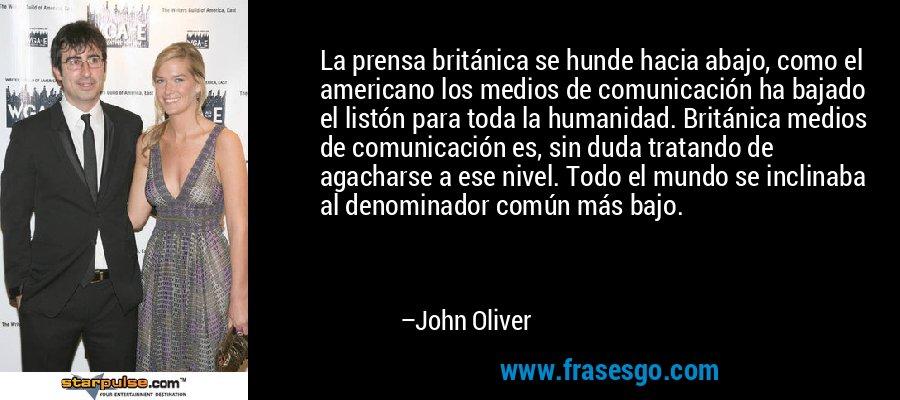 La prensa británica se hunde hacia abajo, como el americano los medios de comunicación ha bajado el listón para toda la humanidad. Británica medios de comunicación es, sin duda tratando de agacharse a ese nivel. Todo el mundo se inclinaba al denominador común más bajo. – John Oliver