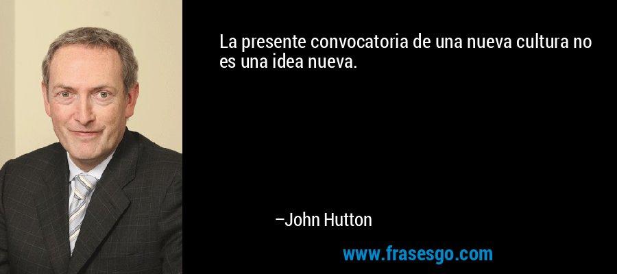 La presente convocatoria de una nueva cultura no es una idea nueva. – John Hutton