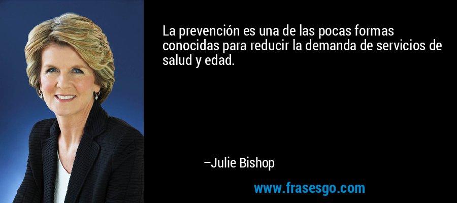 La prevención es una de las pocas formas conocidas para reducir la demanda de servicios de salud y edad. – Julie Bishop