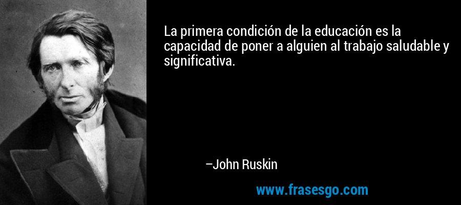 La primera condición de la educación es la capacidad de poner a alguien al trabajo saludable y significativa. – John Ruskin