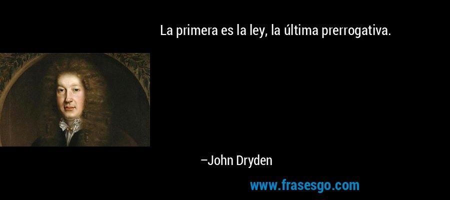 La primera es la ley, la última prerrogativa. – John Dryden