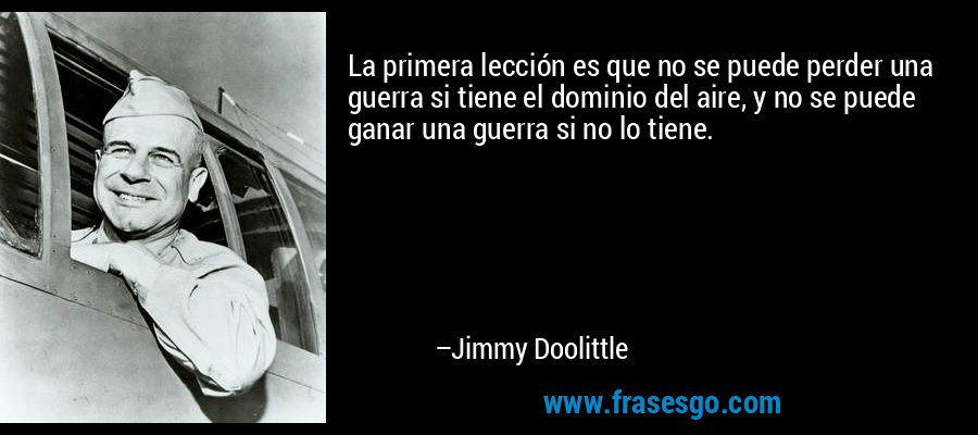 La primera lección es que no se puede perder una guerra si tiene el dominio del aire, y no se puede ganar una guerra si no lo tiene. – Jimmy Doolittle
