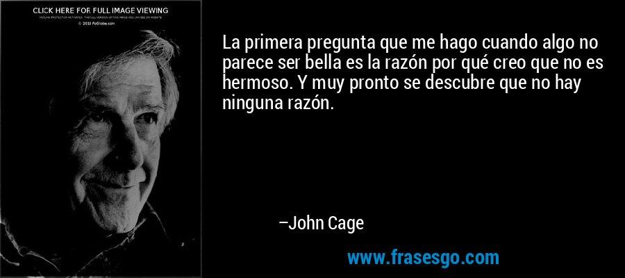La primera pregunta que me hago cuando algo no parece ser bella es la razón por qué creo que no es hermoso. Y muy pronto se descubre que no hay ninguna razón. – John Cage