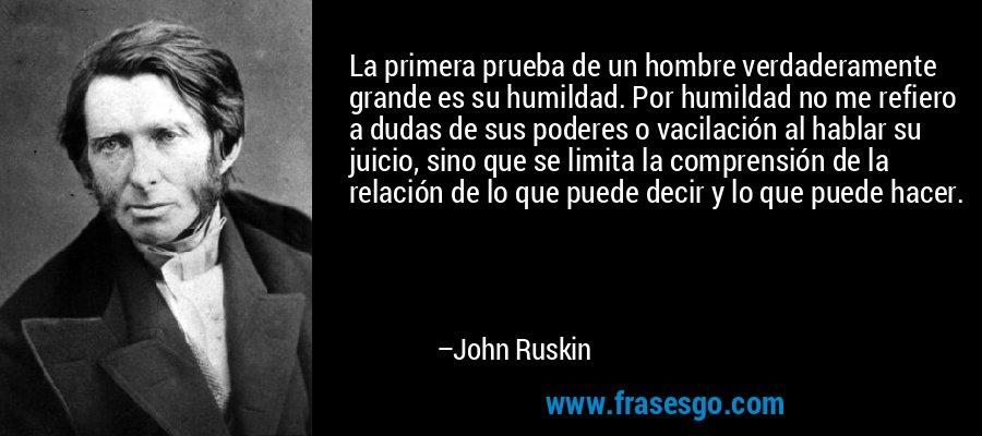 La primera prueba de un hombre verdaderamente grande es su humildad. Por humildad no me refiero a dudas de sus poderes o vacilación al hablar su juicio, sino que se limita la comprensión de la relación de lo que puede decir y lo que puede hacer. – John Ruskin