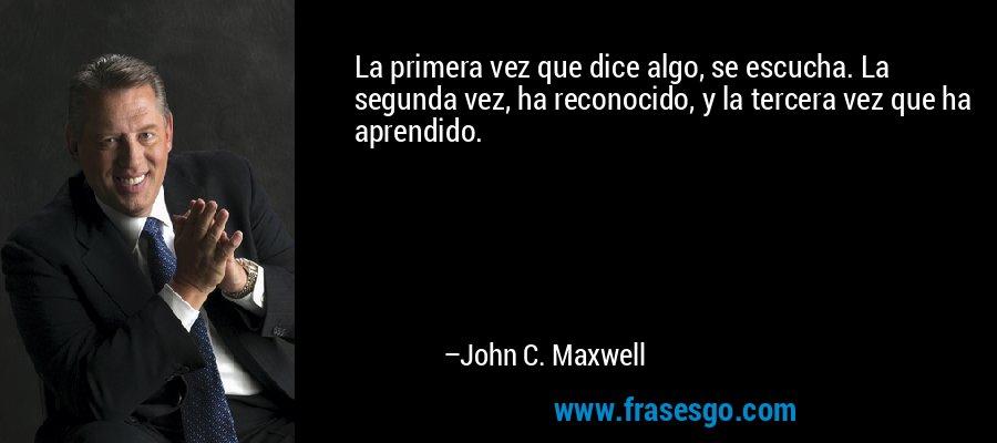 La primera vez que dice algo, se escucha. La segunda vez, ha reconocido, y la tercera vez que ha aprendido. – John C. Maxwell