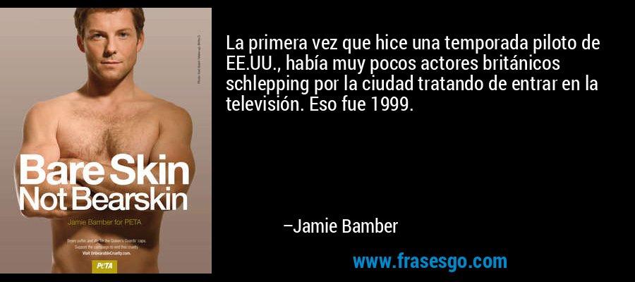 La primera vez que hice una temporada piloto de EE.UU., había muy pocos actores británicos schlepping por la ciudad tratando de entrar en la televisión. Eso fue 1999. – Jamie Bamber