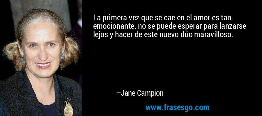 La primera vez que se cae en el amor es tan emocionante, no se puede esperar para lanzarse lejos y hacer de este nuevo dúo maravilloso. – Jane Campion