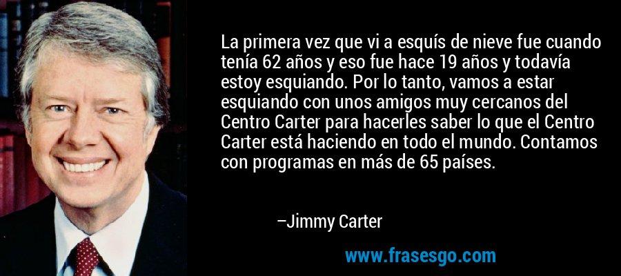 La primera vez que vi a esquís de nieve fue cuando tenía 62 años y eso fue hace 19 años y todavía estoy esquiando. Por lo tanto, vamos a estar esquiando con unos amigos muy cercanos del Centro Carter para hacerles saber lo que el Centro Carter está haciendo en todo el mundo. Contamos con programas en más de 65 países. – Jimmy Carter
