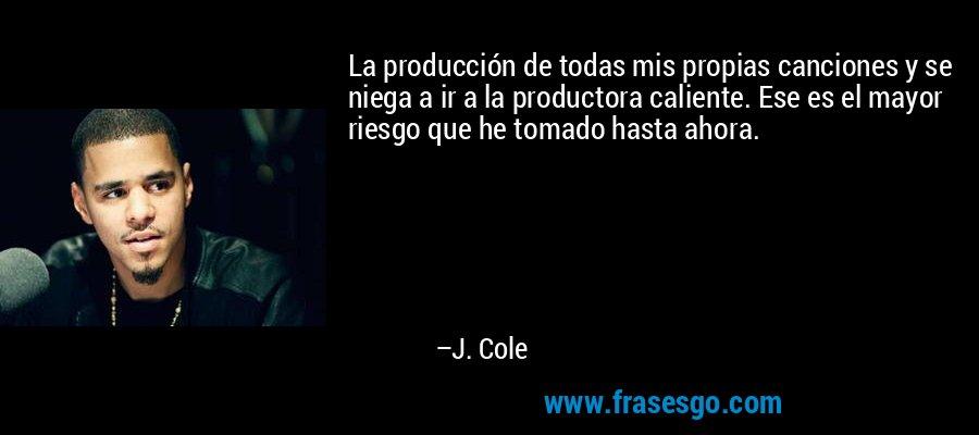 La producción de todas mis propias canciones y se niega a ir a la productora caliente. Ese es el mayor riesgo que he tomado hasta ahora. – J. Cole