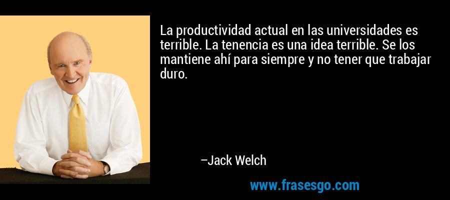 La productividad actual en las universidades es terrible. La tenencia es una idea terrible. Se los mantiene ahí para siempre y no tener que trabajar duro. – Jack Welch
