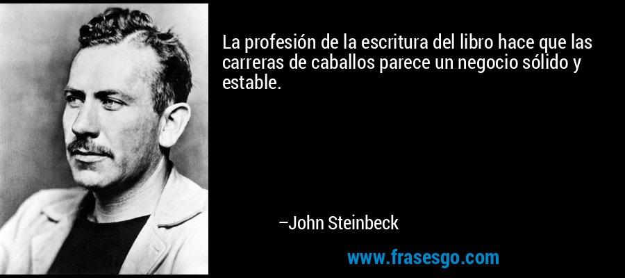 La profesión de la escritura del libro hace que las carreras de caballos parece un negocio sólido y estable. – John Steinbeck