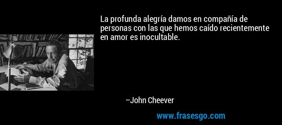 La profunda alegría damos en compañía de personas con las que hemos caído recientemente en amor es inocultable. – John Cheever