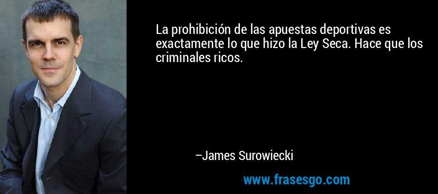 La prohibición de las apuestas deportivas es exactamente lo que hizo la Ley Seca. Hace que los criminales ricos. – James Surowiecki