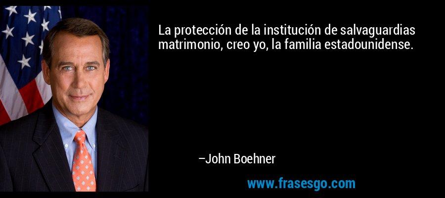 La protección de la institución de salvaguardias matrimonio, creo yo, la familia estadounidense. – John Boehner