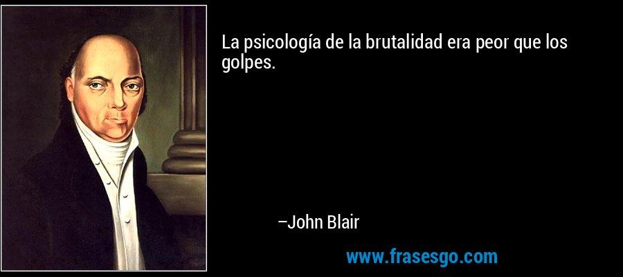 La psicología de la brutalidad era peor que los golpes. – John Blair
