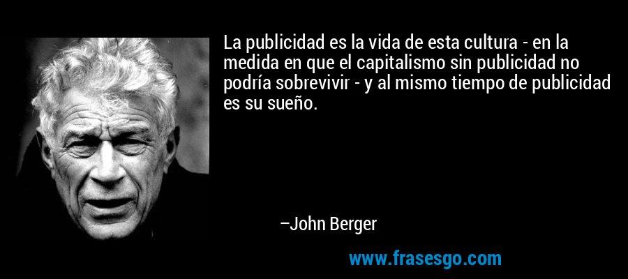 La publicidad es la vida de esta cultura - en la medida en que el capitalismo sin publicidad no podría sobrevivir - y al mismo tiempo de publicidad es su sueño. – John Berger