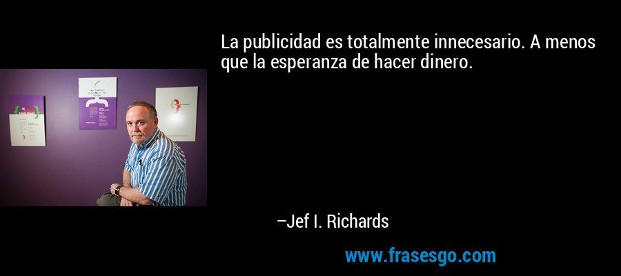 La publicidad es totalmente innecesario. A menos que la esperanza de hacer dinero. – Jef I. Richards