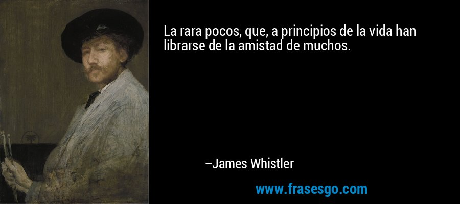 La rara pocos, que, a principios de la vida han librarse de la amistad de muchos. – James Whistler