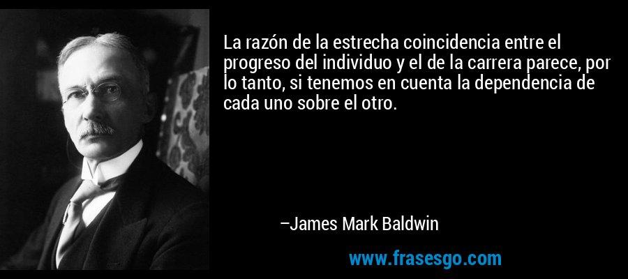 La razón de la estrecha coincidencia entre el progreso del individuo y el de la carrera parece, por lo tanto, si tenemos en cuenta la dependencia de cada uno sobre el otro. – James Mark Baldwin