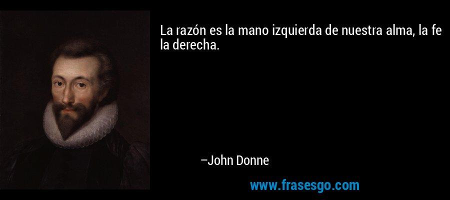 La razón es la mano izquierda de nuestra alma, la fe la derecha. – John Donne