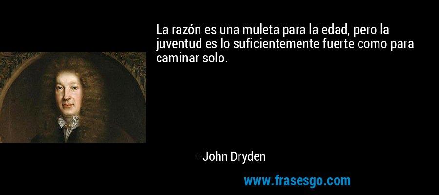 La razón es una muleta para la edad, pero la juventud es lo suficientemente fuerte como para caminar solo. – John Dryden