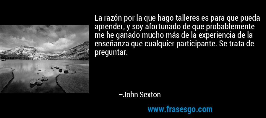 La razón por la que hago talleres es para que pueda aprender, y soy afortunado de que probablemente me he ganado mucho más de la experiencia de la enseñanza que cualquier participante. Se trata de preguntar. – John Sexton