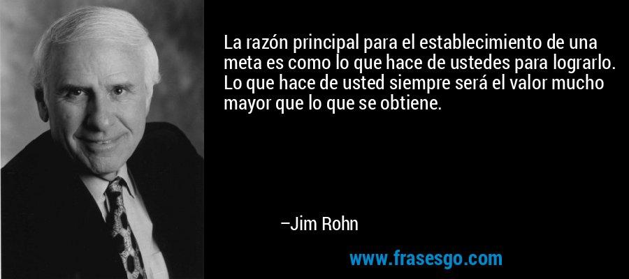 La razón principal para el establecimiento de una meta es como lo que hace de ustedes para lograrlo. Lo que hace de usted siempre será el valor mucho mayor que lo que se obtiene. – Jim Rohn