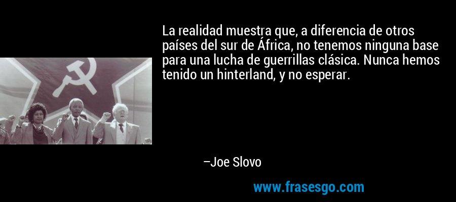 La realidad muestra que, a diferencia de otros países del sur de África, no tenemos ninguna base para una lucha de guerrillas clásica. Nunca hemos tenido un hinterland, y no esperar. – Joe Slovo