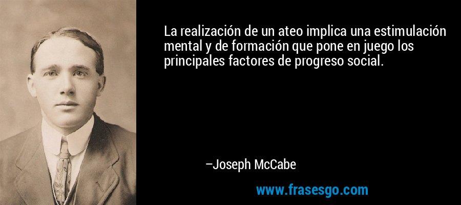 La realización de un ateo implica una estimulación mental y de formación que pone en juego los principales factores de progreso social. – Joseph McCabe