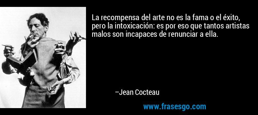 La recompensa del arte no es la fama o el éxito, pero la intoxicación: es por eso que tantos artistas malos son incapaces de renunciar a ella. – Jean Cocteau