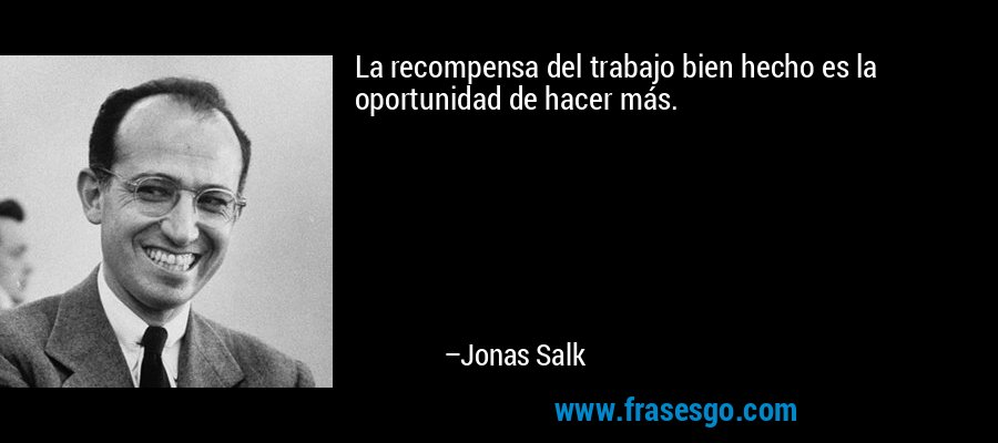 La recompensa del trabajo bien hecho es la oportunidad de hacer más. – Jonas Salk