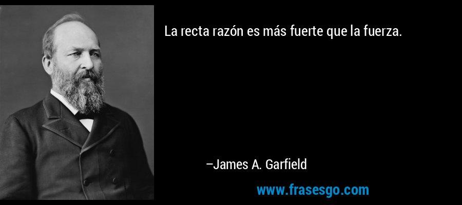 La recta razón es más fuerte que la fuerza. – James A. Garfield