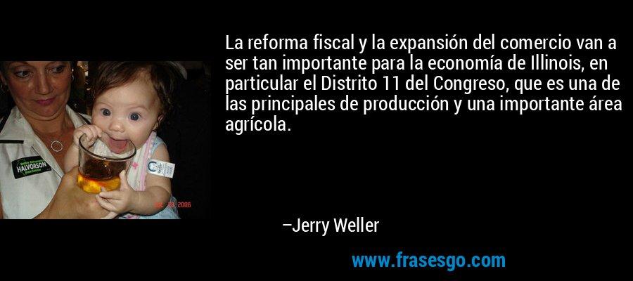 La reforma fiscal y la expansión del comercio van a ser tan importante para la economía de Illinois, en particular el Distrito 11 del Congreso, que es una de las principales de producción y una importante área agrícola. – Jerry Weller