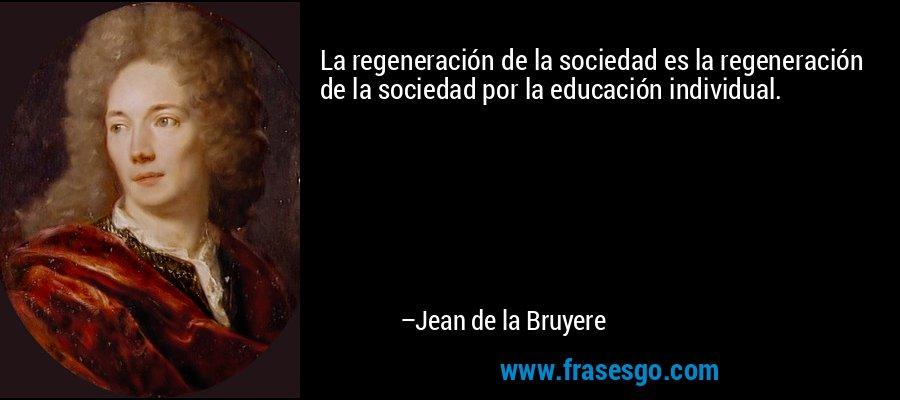 La regeneración de la sociedad es la regeneración de la sociedad por la educación individual. – Jean de la Bruyere