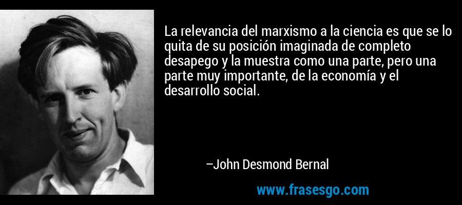 La relevancia del marxismo a la ciencia es que se lo quita de su posición imaginada de completo desapego y la muestra como una parte, pero una parte muy importante, de la economía y el desarrollo social. – John Desmond Bernal