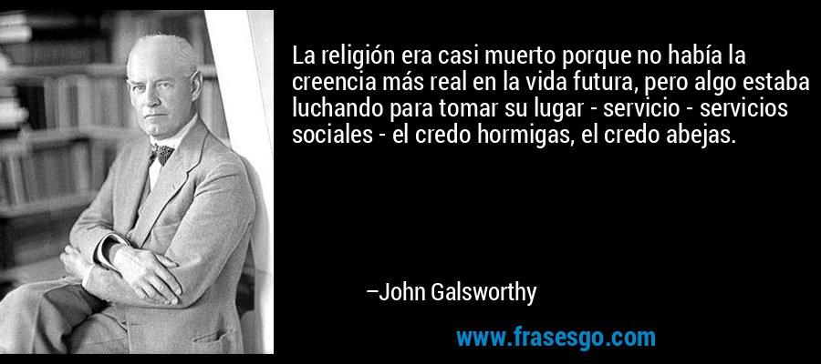 La religión era casi muerto porque no había la creencia más real en la vida futura, pero algo estaba luchando para tomar su lugar - servicio - servicios sociales - el credo hormigas, el credo abejas. – John Galsworthy