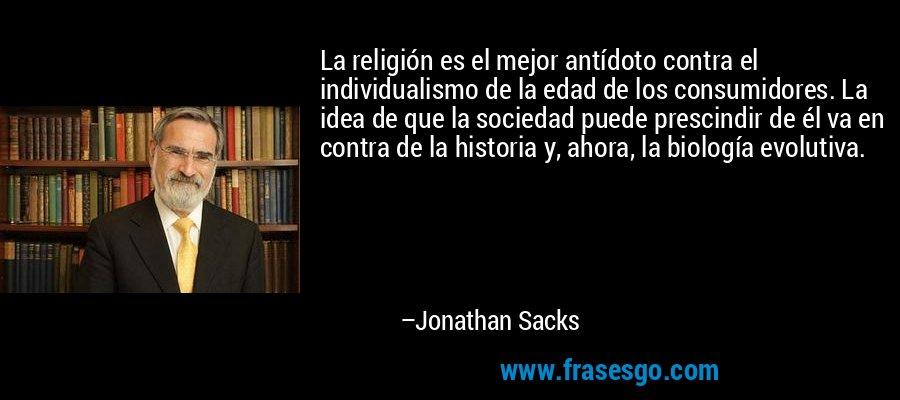 La religión es el mejor antídoto contra el individualismo de la edad de los consumidores. La idea de que la sociedad puede prescindir de él va en contra de la historia y, ahora, la biología evolutiva. – Jonathan Sacks