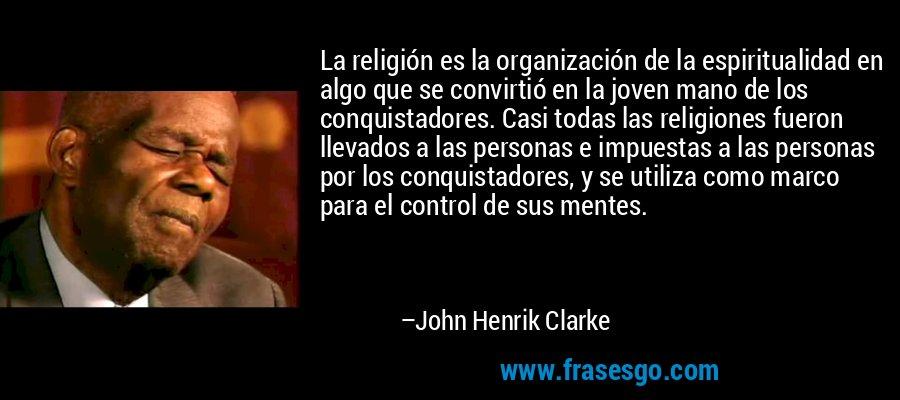 La religión es la organización de la espiritualidad en algo que se convirtió en la joven mano de los conquistadores. Casi todas las religiones fueron llevados a las personas e impuestas a las personas por los conquistadores, y se utiliza como marco para el control de sus mentes. – John Henrik Clarke
