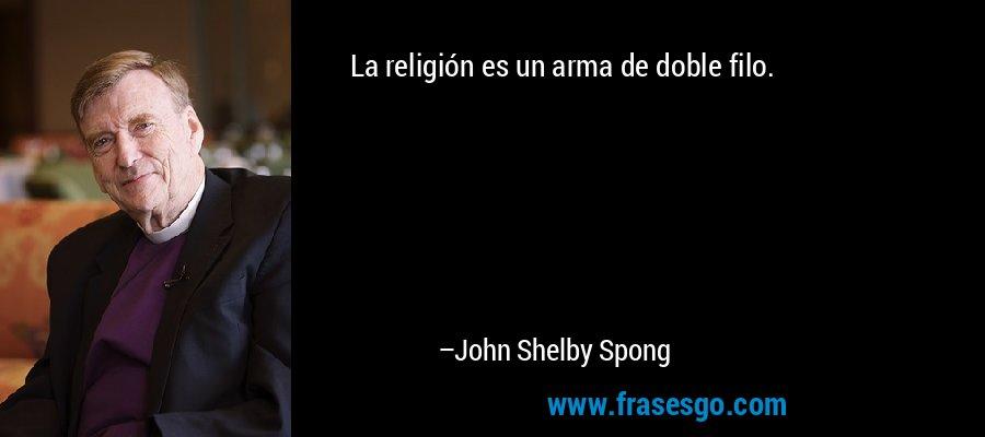 La religión es un arma de doble filo. – John Shelby Spong