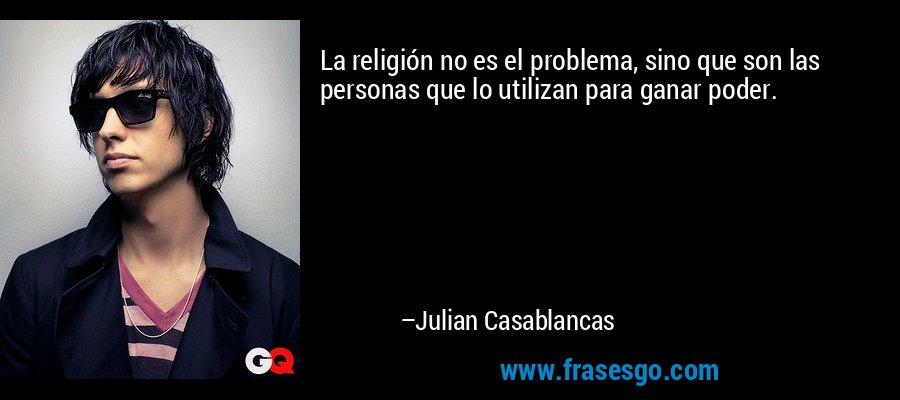 La religión no es el problema, sino que son las personas que lo utilizan para ganar poder. – Julian Casablancas