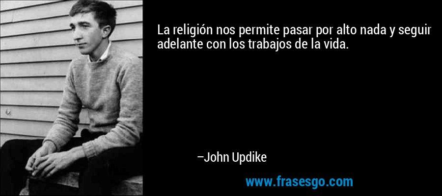 La religión nos permite pasar por alto nada y seguir adelante con los trabajos de la vida. – John Updike