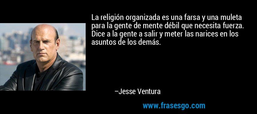 La religión organizada es una farsa y una muleta para la gente de mente débil que necesita fuerza. Dice a la gente a salir y meter las narices en los asuntos de los demás. – Jesse Ventura