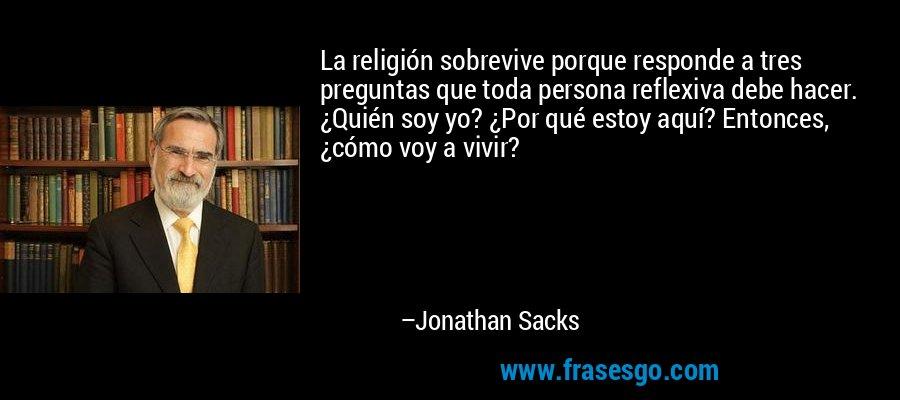 La religión sobrevive porque responde a tres preguntas que toda persona reflexiva debe hacer. ¿Quién soy yo? ¿Por qué estoy aquí? Entonces, ¿cómo voy a vivir? – Jonathan Sacks