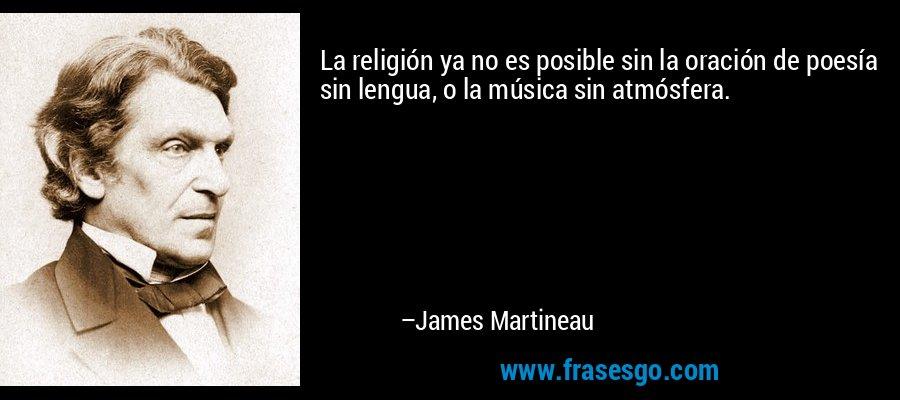 La religión ya no es posible sin la oración de poesía sin lengua, o la música sin atmósfera. – James Martineau